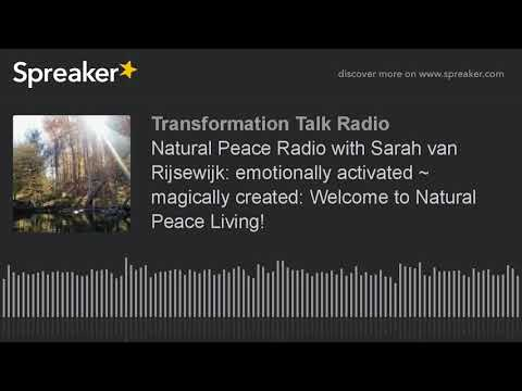 Natural Peace Radio with Sarah van Rijsewijk: emotionally activated ~ magically created: Welcome to