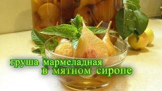 Груша мармеладная в мятном сиропе. рецепт на зиму.
