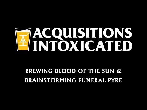 Brewing Blood of the Sun & Brainstorming Funeral Pyre - Acquisitions Intoxicated - Ep 16