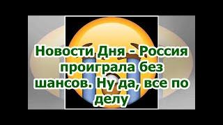 Смотреть видео Новости Дня - Россия проиграла без шансов. Ну да, все по делу онлайн