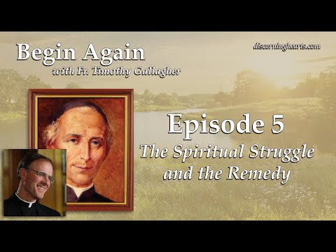 The Spiritual Struggle and the Remedy - Begin Again /w Fr. Timothy Gallagher - Ep. 5