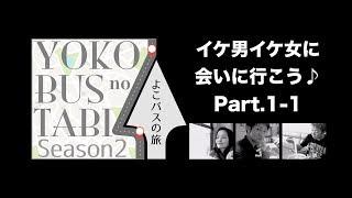 よこバスの旅「イケ男イケ女に会いに行こう♪」Part.1-1