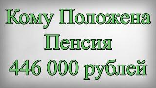 Кому Положена Пенсия 446 000 рублей