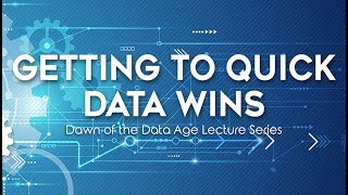 Getting To Quick Data Wins - Dawn of The Data Age Lecture Series