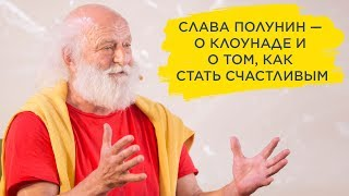Слава Полунин — о клоунаде и о том, как стать счастливым
