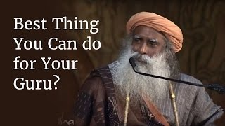 What is the Best Thing You Can do for Your Guru? - Sadhguru