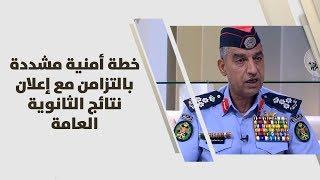 العميد عمر الحراسيس - خطة أمنية مشددة بالتزامن مع إعلان نتائج الثانوية العامة