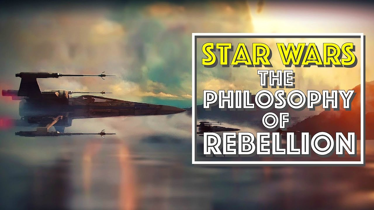 star wars the philosophy of rebellion video essay star wars the philosophy of rebellion video essay
