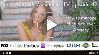 Soul - Centred Millionaire TV - Episode 42 - How to manage High Achiever Anxiety