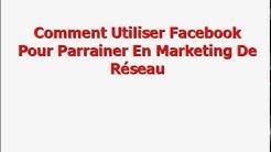 MLM Comment Utiliser Facebook Pour Parrainer En Marketing De Réseau