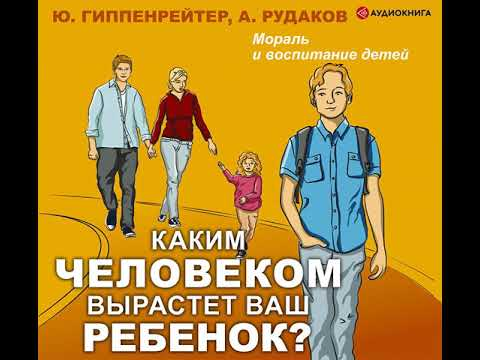 Юлия Гиппенрейтер – Каким человеком вырастет ваш ребенок? Мораль и воспитание детей. [Аудиокнига]