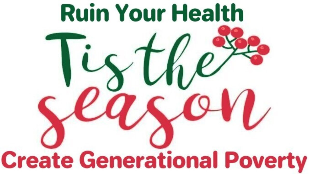 Tis The Season To Ruin Your Health And Create Generational Poverty