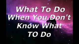 What to do when you don't know what to do.
