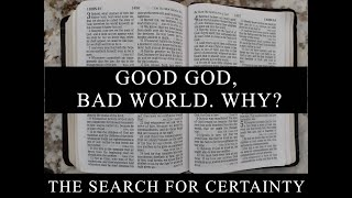 The Search for Certainty Part 7: Good God, Bad World. Why?