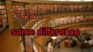 What does same difference mean?