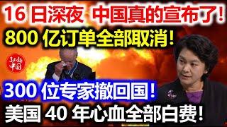 16日深夜,中国真的宣布了!800亿订单全部取消!300位专家撤回国!美国40年心血全部白费!
