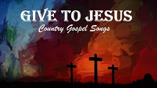 GIVE TO JESUS - Country Gospel Songs Mix