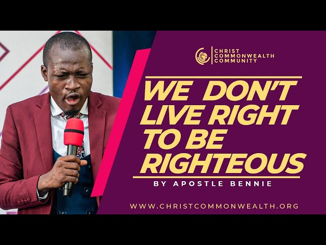 WE DON'T LIVE RIGHT TO BE RIGHTEOUS BY APOSTLE BENNIE