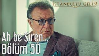 İstanbullu Gelin 50. Bölüm - Ah Be Siren...