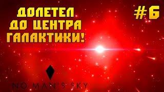 ЦЕНТР ГАЛАКТИКИ! - ЭТО ЭПИЧНО! - No Man's Sky #6