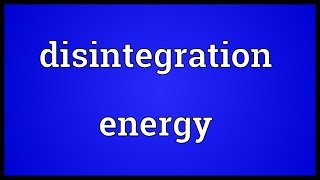Disintegration energy Meaning