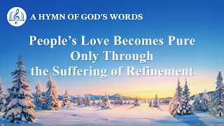 "Christian Devotional Song | ""People's Love Becomes Pure Only Through the Suffering of Refinement"""
