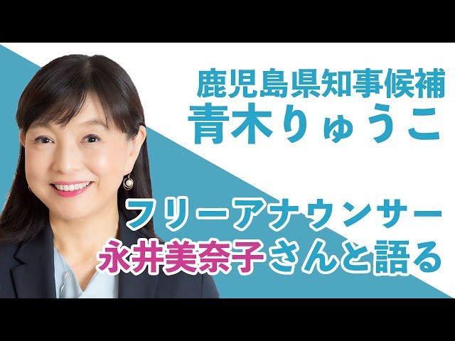 鹿児島県知事候補「青木りゅうこ」フリーアナウンサー(元 日本テレビ)永井美奈子さんと語る