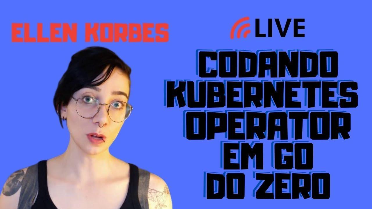 Como codar um Kubernetes Operator em Go - Live com Ellen Korbes