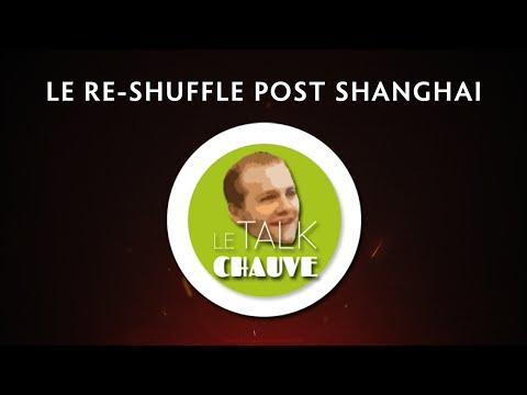 [Talk Chauve] Le Re-shuffle Post Shanghai