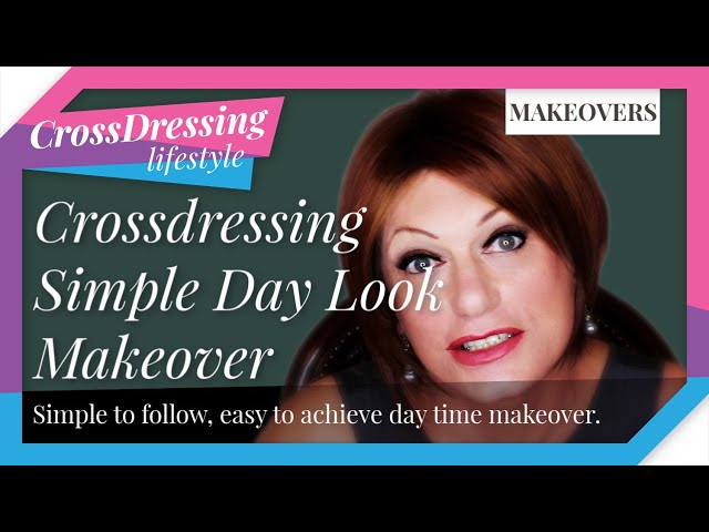 Crossdressing simple day look quick easy to follow step by step approach | Crossdressing makeovers.