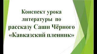 """Урок литературы по рассказу """"Кавказский пленник"""" Саши Чёрного"""
