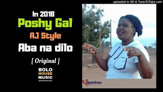 Poshy Gal - Aba na dilo ft AJ Style [ New Hit 2018 ]