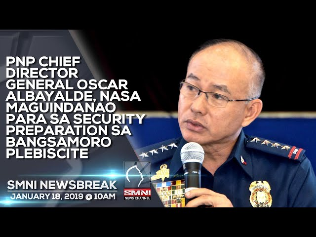 PNP CHIEF DIR. GENERAL OSCAR ALBAYALDE, NASA MAGUINDANAO PARA SA SECURITY PREPARATION SA BANGSAMO