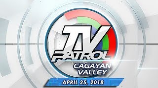 TV Patrol Cagayan Valley - Apr 25 2018