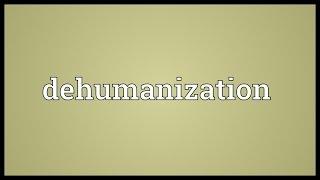 Dehumanization Meaning