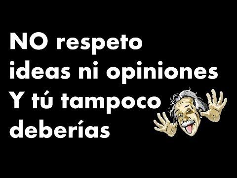 No respeto ideas ni opiniones y tú tampoco deberias - reflexión