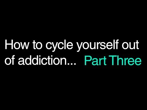 How To Cycle Yourself Out Of Addiction. Part Three.