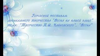 """Гор. фестиваль музыкального творчества """"Весна на нашей улице"""" (ч 1. Весна, творчество, Чайковский)"""