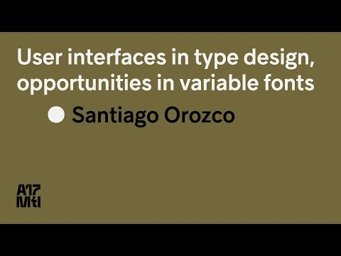 User Interfaces in Type Design, opportunities in Variable Fonts - Santiago Orozco - ATypI 2017