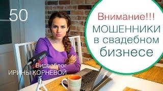 50 - Мошенники в свадебном бизнесе!!! Свадебный блог Ирины Корневой