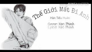 [ Cover Lời Việt ] Thế Giới Mất Đi Anh|| 失去你的世界 - Hàn Tiểu Huân by Hạc Phính