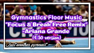 "Gymnastics Floor Music ""Focus & Break Free Remix""-Ariana Grande (1:30 version)"