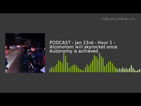 PODCAST - Jan 23rd - Hour 1 - Alcoholism will skyrocket once Autonomy is achieved