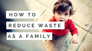 HOW TO REDUCE WASTE AS A FAMILY