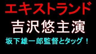 俳優の吉沢悠が、新鋭・坂下雄一郎監督の最新作「エキストランド」に主...