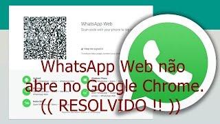 WhatsApp Web não abre no Google Chrome. (( RESOLVIDO ! ))