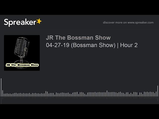 04-27-19 (Bossman Show) | Hour 2 (made with Spreaker)