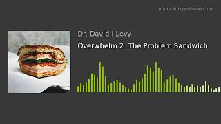 Overwhelm 2: The Problem Sandwich
