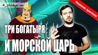 ТРИ БОГАТЫРЯ И МОРСКОЙ ЦАРЬ / ОБЗОР ФИЛЬМА. Мнение зрителя