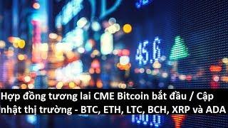 Hợp đồng tương lai CME Bitcoin bắt đầu / Cập nhật thị trường - BTC, ETH, LTC, BCH, XRP và ADA